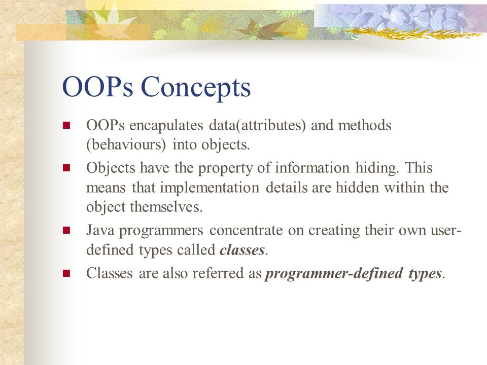 OOPs Concepts OOPs encapulates data(attributes) and methods (behaviours) into objects.