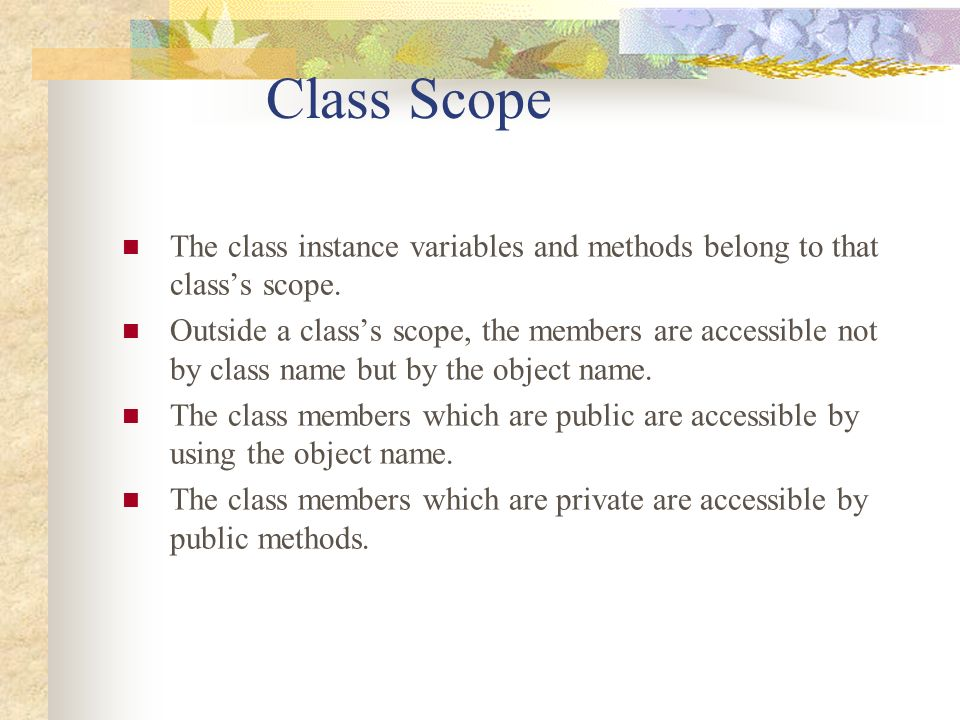 Class Scope The class instance variables and methods belong to that classs scope. Outside a classs scope, the members are accessible not by class name