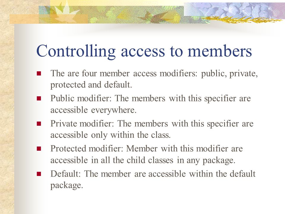 Controlling access to members The are four member access modifiers: public, private, protected and default. Public modifier: The members with this spe
