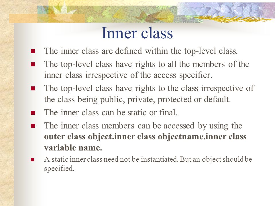 The structure of the inner class is: public class outerclass {//Start of outerclass innerclass i //Data member of outerclass public class innerclass {//Start of innerclass int a=10; }//End of innerclass public static void main(String args[]) { outerclass o=new outerclass(); o.i.a=10; } }//End of outerclass