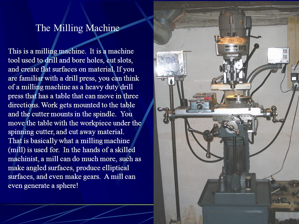 This is a milling machine. It is a machine tool used to drill and bore holes, cut slots, and create flat surfaces on material. If you are familiar wit