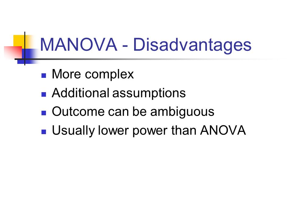MANOVA - Disadvantages More complex Additional assumptions Outcome can be ambiguous Usually lower power than ANOVA