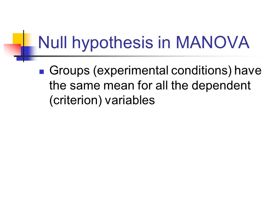 Null hypothesis in MANOVA Groups (experimental conditions) have the same mean for all the dependent (criterion) variables