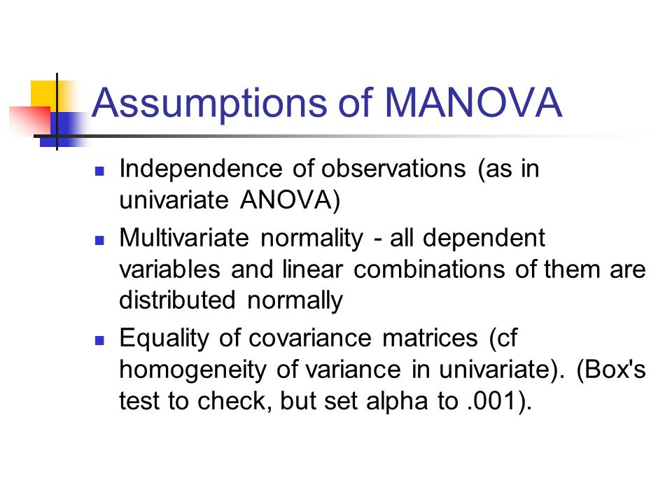 Assumptions of MANOVA Independence of observations (as in univariate ANOVA) Multivariate normality - all dependent variables and linear combinations o