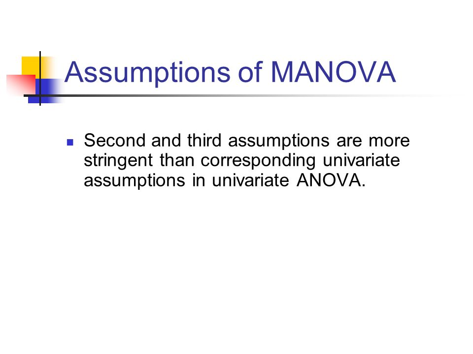 Assumptions of MANOVA Second and third assumptions are more stringent than corresponding univariate assumptions in univariate ANOVA.