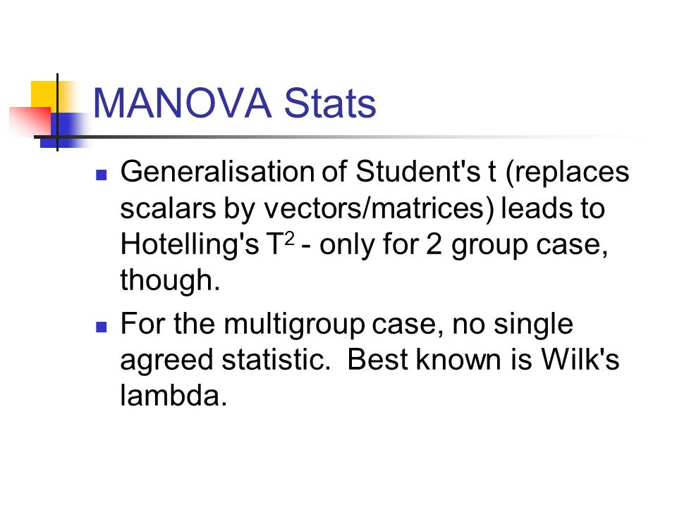 MANOVA Stats Generalisation of Student's t (replaces scalars by vectors/matrices) leads to Hotelling's T 2 - only for 2 group case, though. For the mu