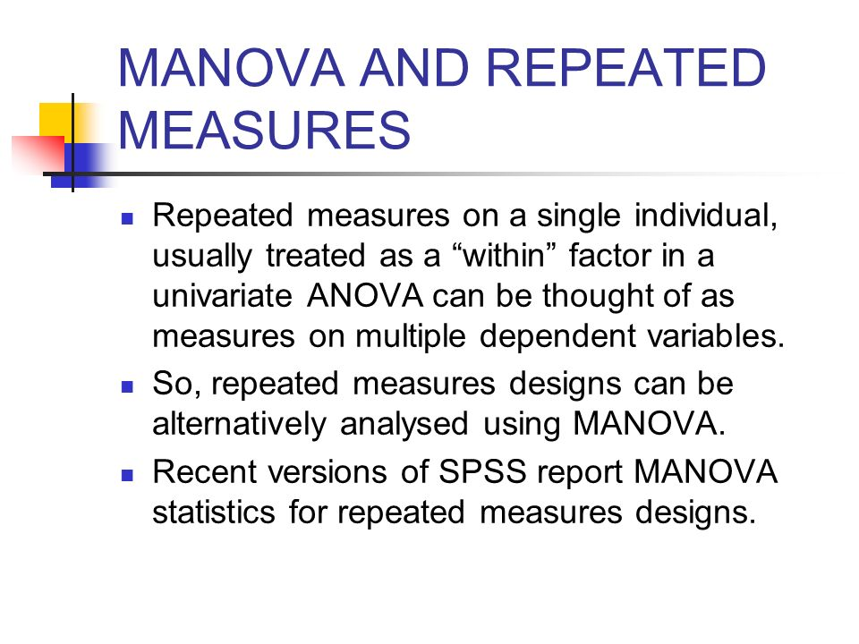 MANOVA AND REPEATED MEASURES Repeated measures on a single individual, usually treated as a within factor in a univariate ANOVA can be thought of as m
