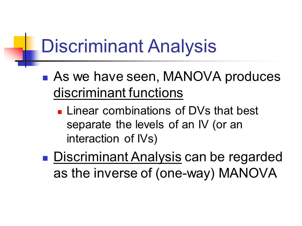 Discriminant Analysis As we have seen, MANOVA produces discriminant functions Linear combinations of DVs that best separate the levels of an IV (or an