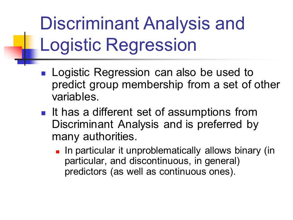Discriminant Analysis and Logistic Regression Logistic Regression can also be used to predict group membership from a set of other variables. It has a