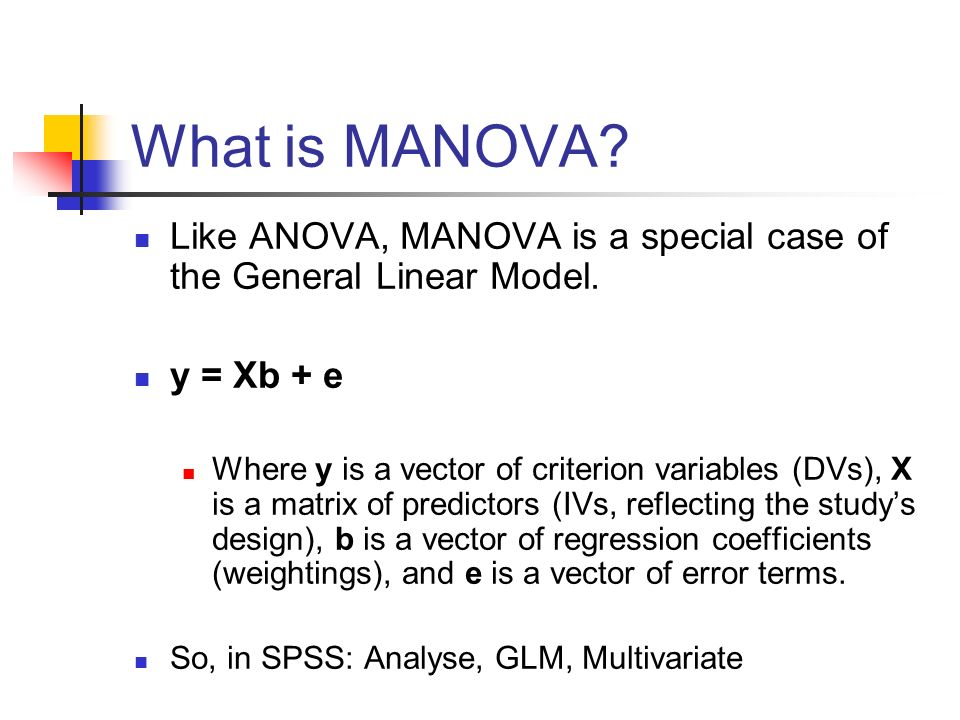 What is MANOVA? Like ANOVA, MANOVA is a special case of the General Linear Model. y = Xb + e Where y is a vector of criterion variables (DVs), X is a
