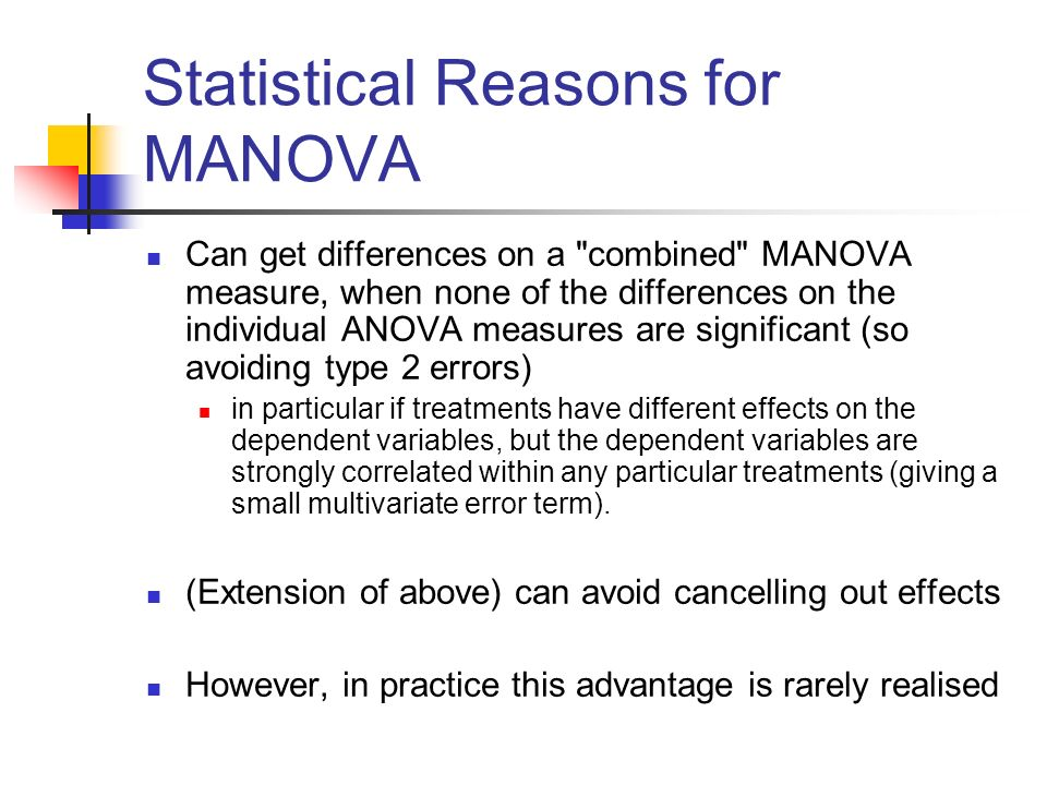 Statistical Reasons for MANOVA Can get differences on a combined MANOVA measure, when none of the differences on the individual ANOVA measures are significant (so avoiding type 2 errors) in particular if treatments have different effects on the dependent variables, but the dependent variables are strongly correlated within any particular treatments (giving a small multivariate error term).