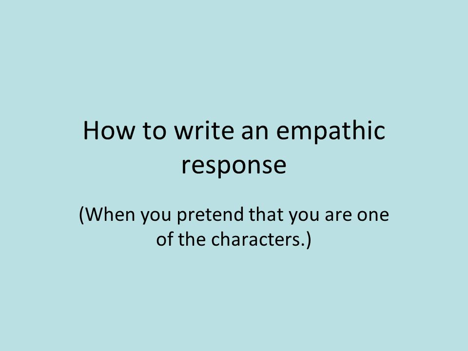 How to write an empathic response (When you pretend that you are one of the characters.)