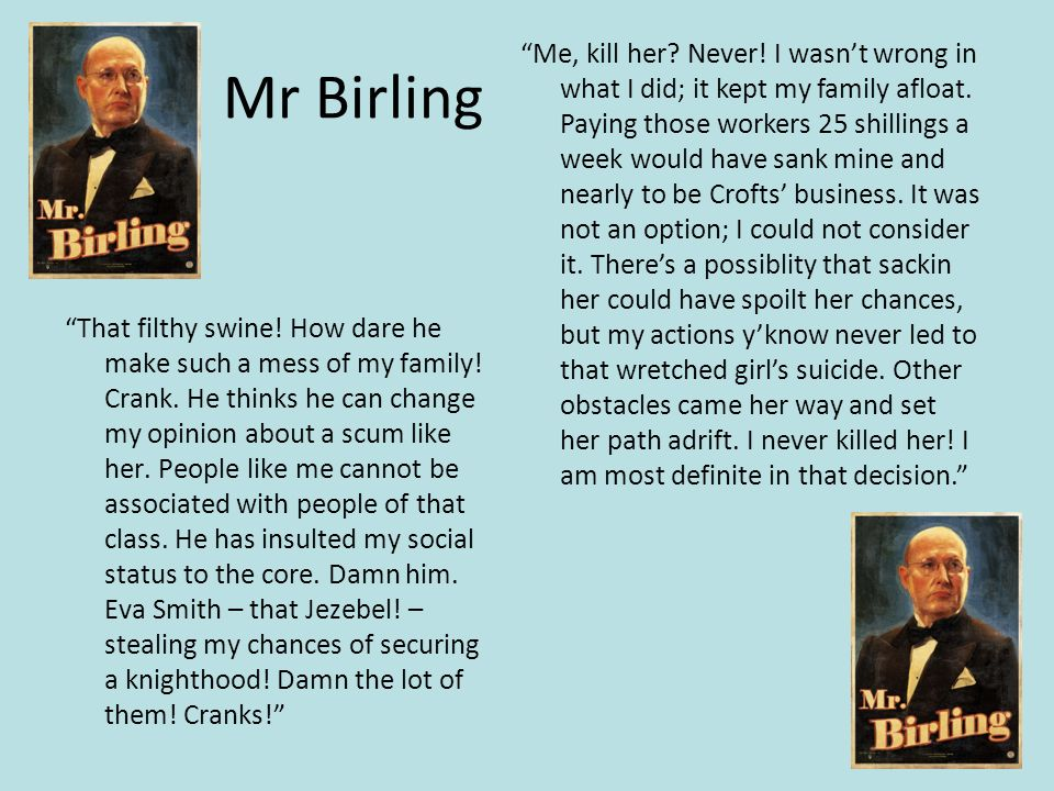 Mr Birling That filthy swine.How dare he make such a mess of my family.