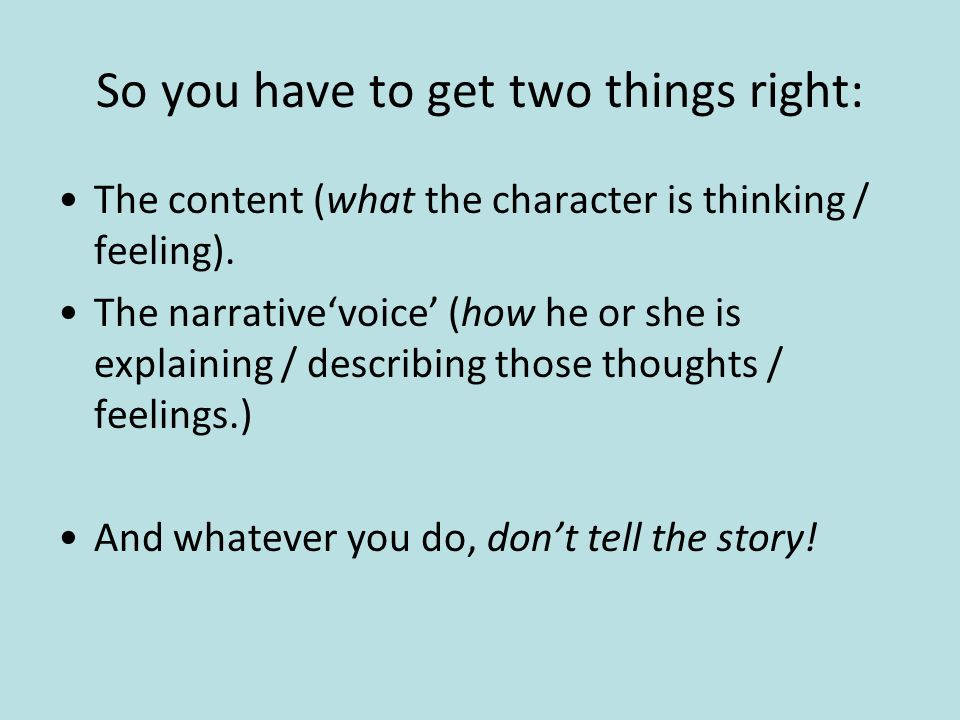 So you have to get two things right: The content (what the character is thinking / feeling).