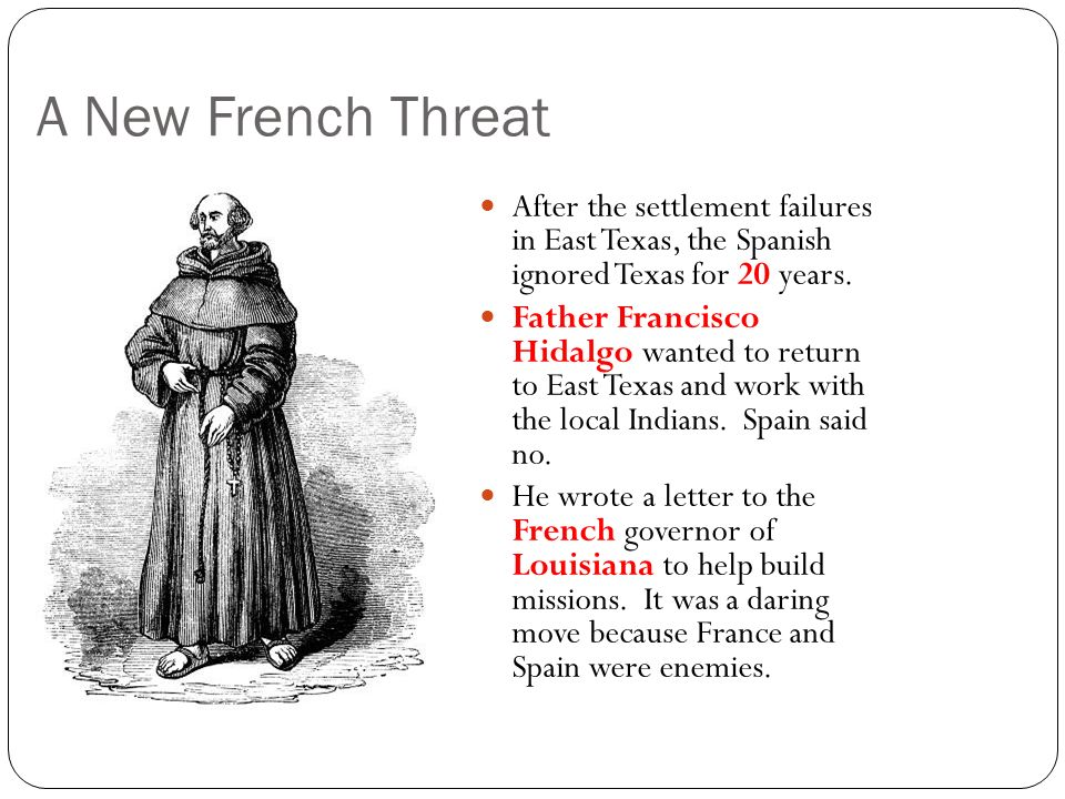 A New French Threat After the settlement failures in East Texas, the Spanish ignored Texas for 20 years. Father Francisco Hidalgo wanted to return to