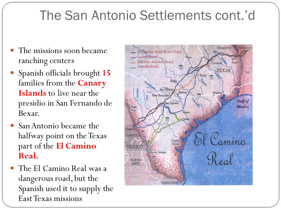 The San Antonio Settlements cont.d The missions soon became ranching centers Spanish officials brought 15 families from the Canary Islands to live nea