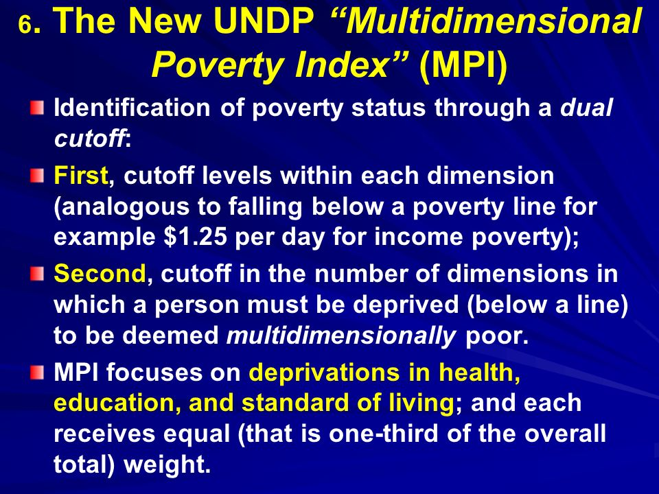 6. The New UNDP Multidimensional Poverty Index (MPI) Identification of poverty status through a dual cutoff: First, cutoff levels within each dimensio