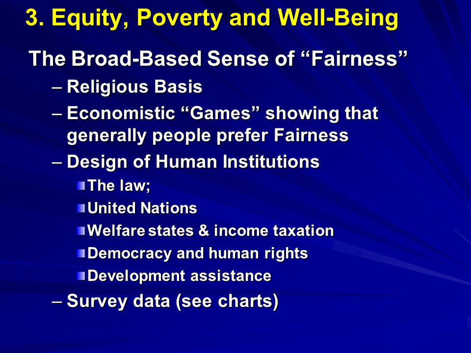3. Equity, Poverty and Well-Being The Broad-Based Sense of Fairness –Religious Basis –Economistic Games showing that generally people prefer Fairness