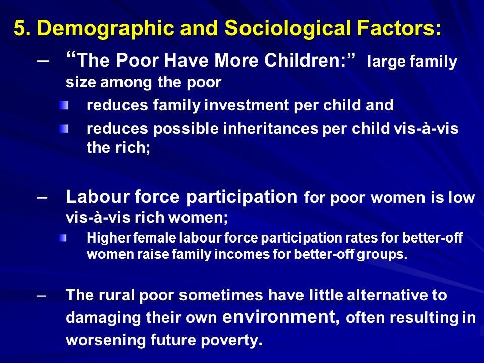 5. Demographic and Sociological Factors: – – The Poor Have More Children: large family size among the poor reduces family investment per child and red