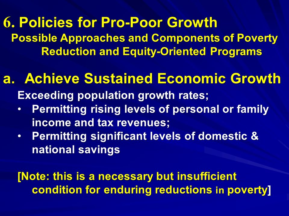 6. Policies for Pro-Poor Growth Possible Approaches and Components of Poverty Reduction and Equity-Oriented Programs a. Achieve Sustained Economic Gro