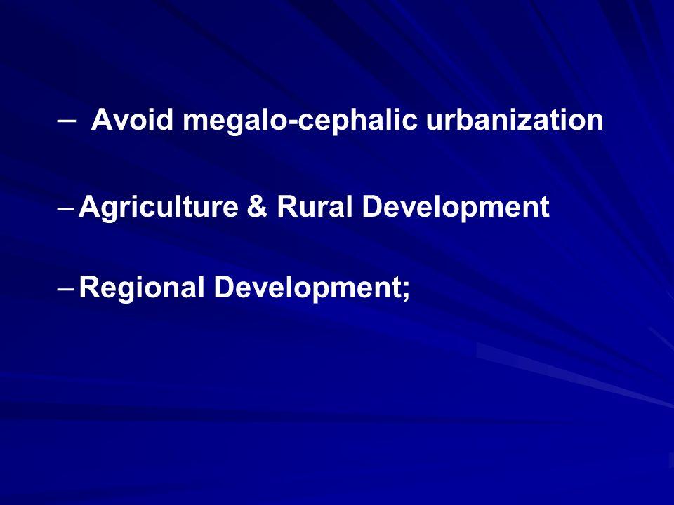 – – Avoid megalo-cephalic urbanization – –Agriculture & Rural Development – –Regional Development;