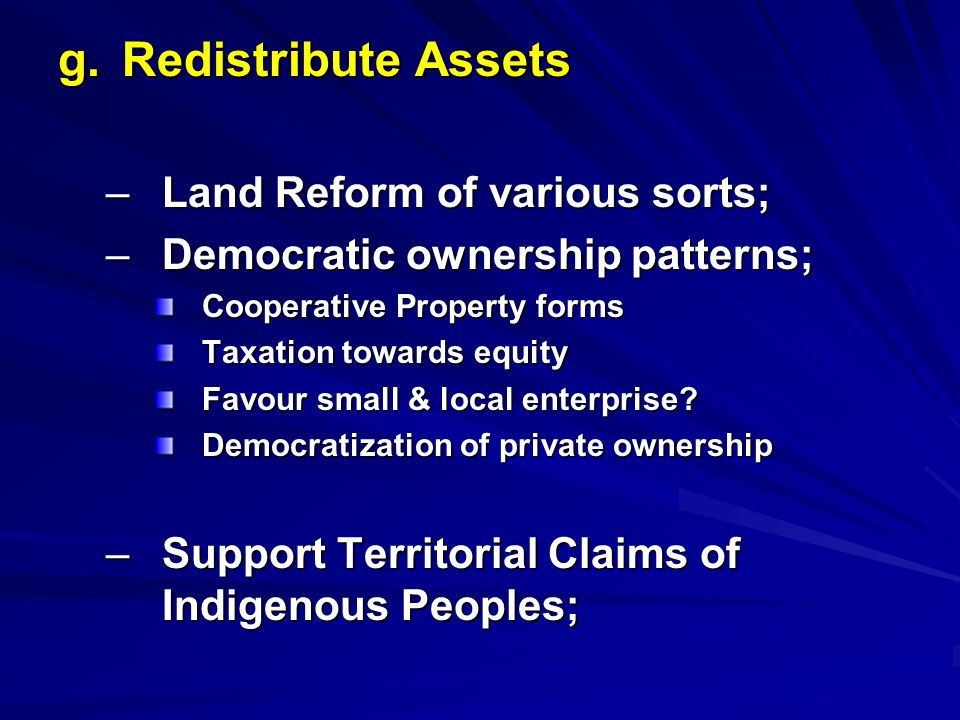 g. Redistribute Assets –Land Reform of various sorts; –Democratic ownership patterns; Cooperative Property forms Taxation towards equity Favour small