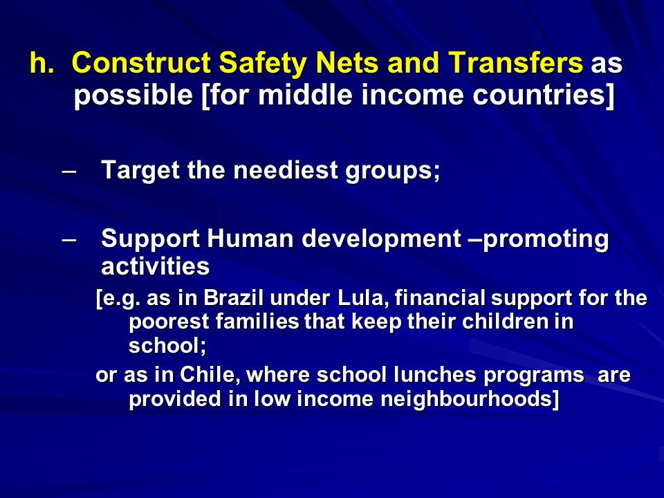 h. Construct Safety Nets and Transfers as possible [for middle income countries] –Target the neediest groups; –Support Human development –promoting ac