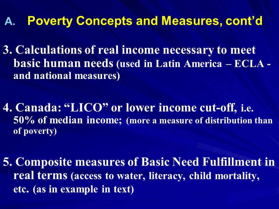 A. A. Poverty Concepts and Measures, contd 3. Calculations of real income necessary to meet basic human needs (used in Latin America – ECLA - and nati