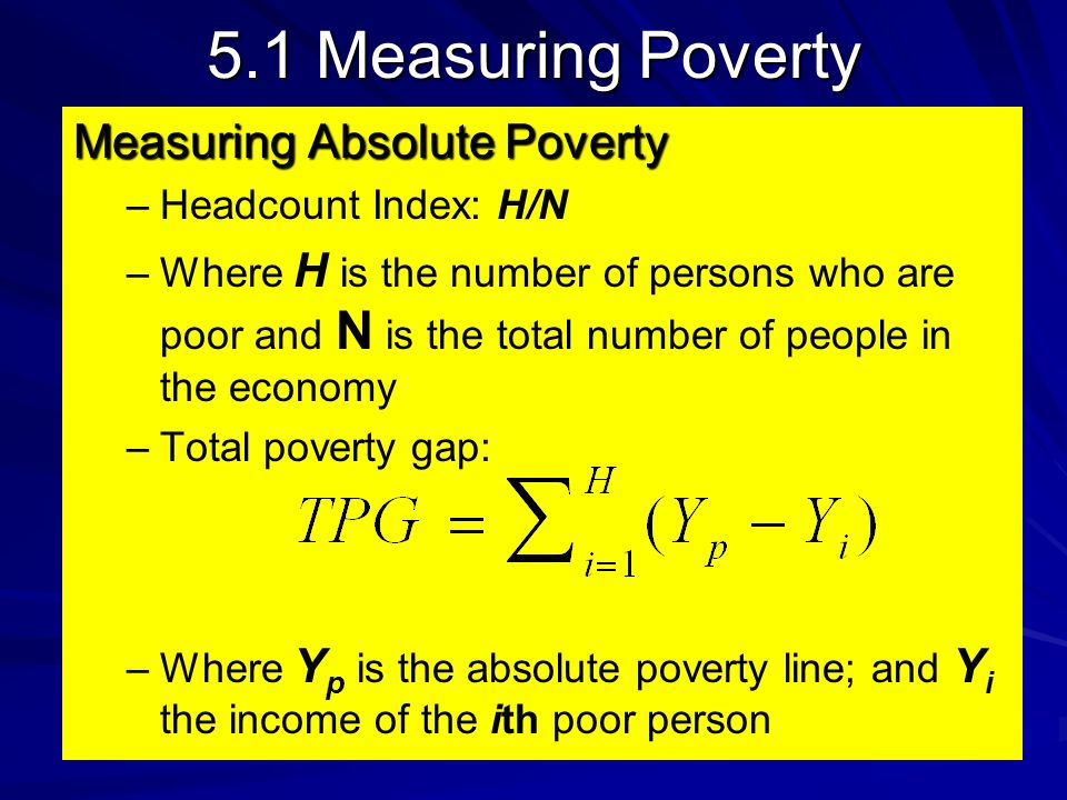5.1 Measuring Poverty Measuring Absolute Poverty – –Headcount Index: H/N – –Where H is the number of persons who are poor and N is the total number of