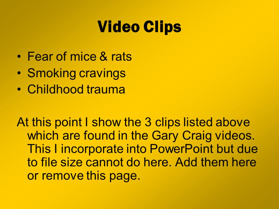 Video Clips Fear of mice & rats Smoking cravings Childhood trauma At this point I show the 3 clips listed above which are found in the Gary Craig vide