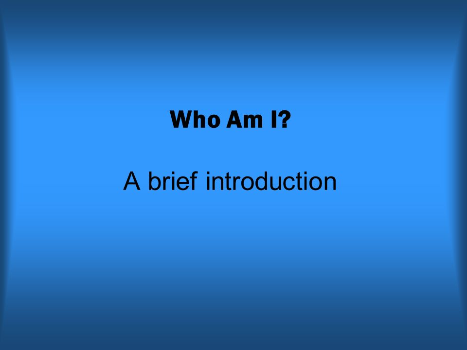 Who Am I? A brief introduction