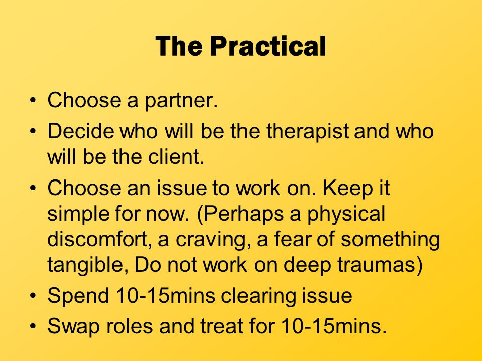 The Practical Choose a partner. Decide who will be the therapist and who will be the client. Choose an issue to work on. Keep it simple for now. (Perh