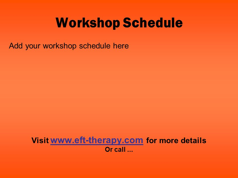 Workshop Schedule Add your workshop schedule here Visit www.eft-therapy.com for more details Or call...