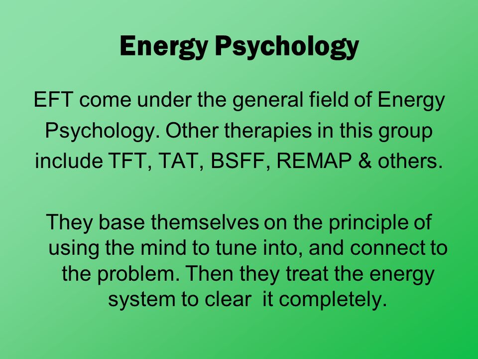 Energy Psychology EFT come under the general field of Energy Psychology. Other therapies in this group include TFT, TAT, BSFF, REMAP & others. They ba