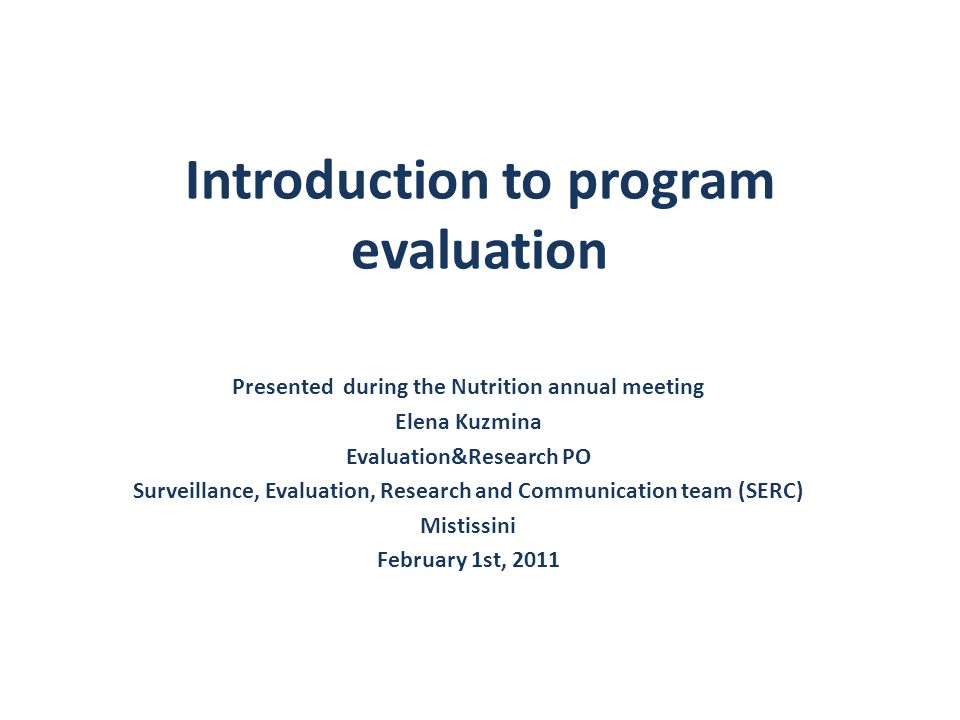 Plan 1.Definition and role of program evaluation 2.Evaluation approaches 3.Types of evaluation: process evaluation 4.Types of evaluation: outcome-impact evaluation 5.Major categories of program evaluation 6.Economic evaluations 7.Other evaluations activities used in Public Health 8.Research vs.
