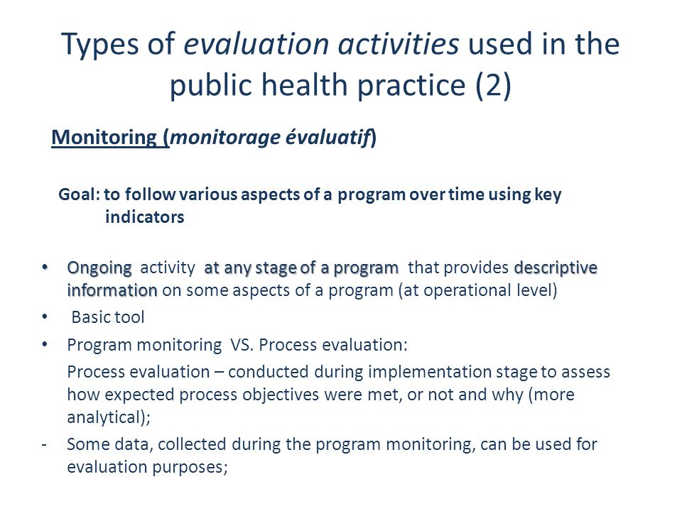 Types of evaluation activities used in the public health practice (2) Monitoring (monitorage évaluatif) Goal: to follow various aspects of a program o