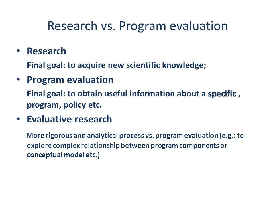Research vs. Program evaluation Research Final goal: to acquire new scientific knowledge; Program evaluation specific Final goal: to obtain useful inf