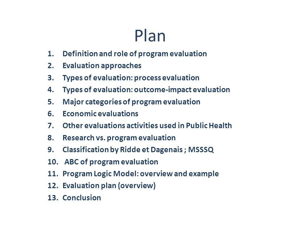 Evaluation plan-essential components (1) Reason Reason of conducting an evaluation: who is requesting and why description Brief description of the program s goal, objectives and activities, context (Important to assure culturally-sensitive programs) Program logic model Program logic model Type of evaluation Type of evaluation : Process, outcomes Evaluation questions Evaluation questions: what do we want to know about the program (relevance, process, degree of implementation, results, efficiency?) Evaluation approach Evaluation approach: participative vs.