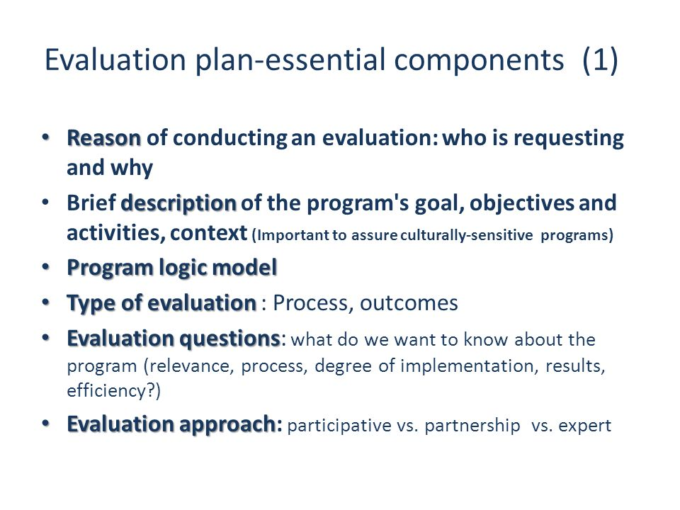 Evaluation plan-essential components (1) Reason Reason of conducting an evaluation: who is requesting and why description Brief description of the pro