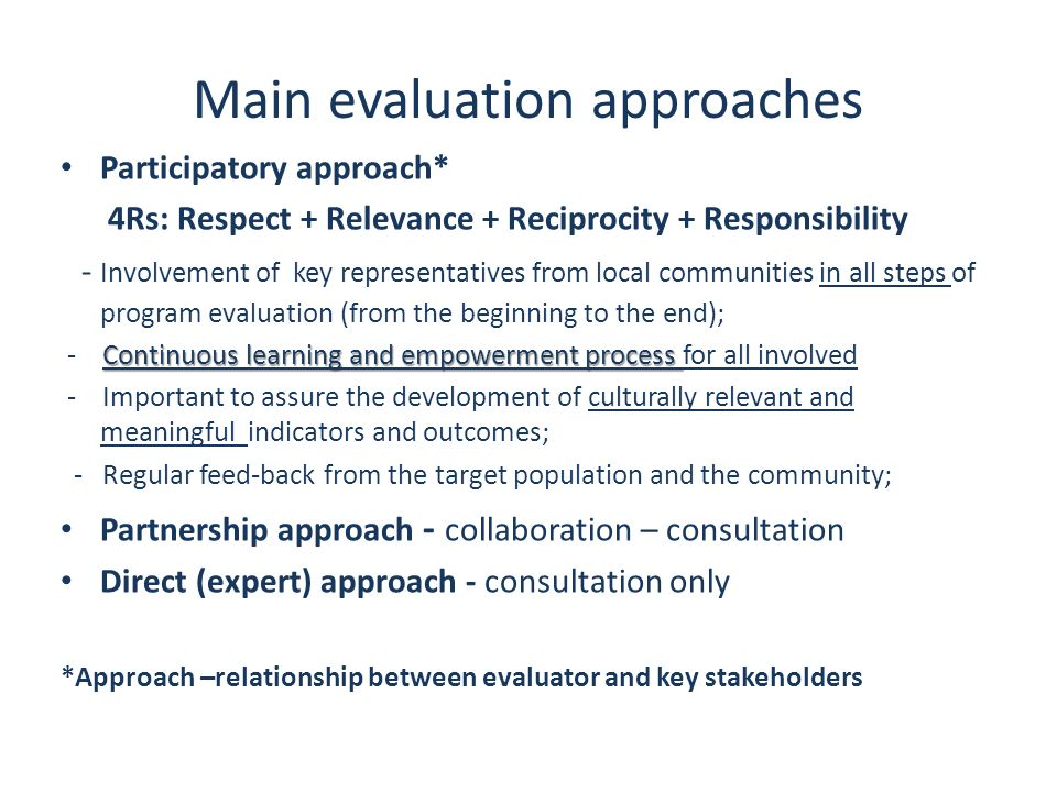 Main evaluation approaches Participatory approach* 4Rs: Respect + Relevance + Reciprocity + Responsibility - Involvement of key representatives from l