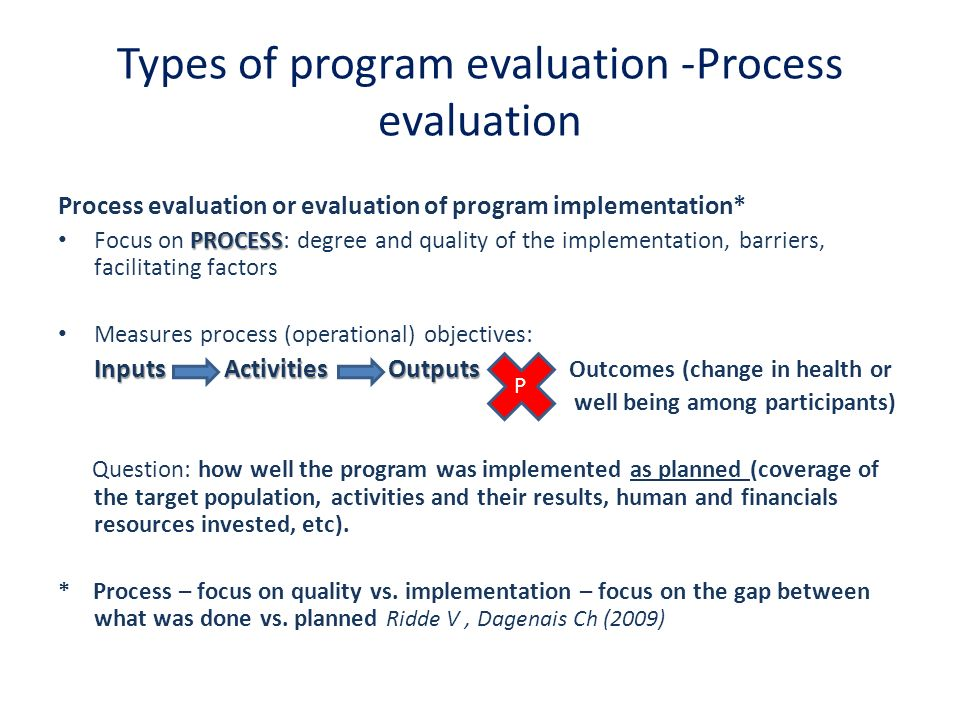 Types of program evaluation Outcome evaluation RESULTS Focus on RESULTS: looks at the program in terms of its results Made a difference of the participants Question: Has the program Made a difference in attitudes, believes, knowledge, behaviour, skills, health status or well- being of the participants?