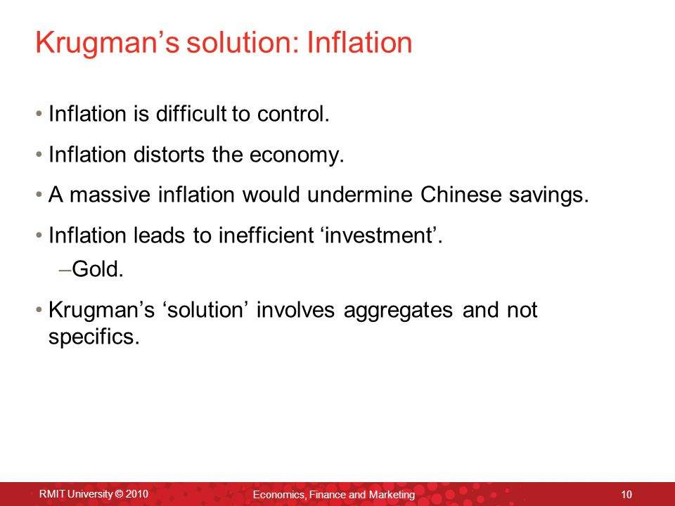 RMIT University © 2010 Economics, Finance and Marketing 10 Krugmans solution: Inflation Inflation is difficult to control.