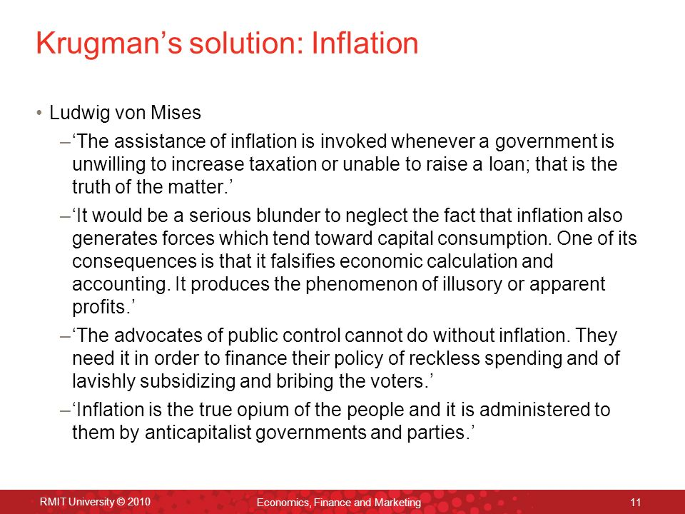 RMIT University © 2010 Economics, Finance and Marketing 11 Krugmans solution: Inflation Ludwig von Mises –The assistance of inflation is invoked whenever a government is unwilling to increase taxation or unable to raise a loan; that is the truth of the matter.