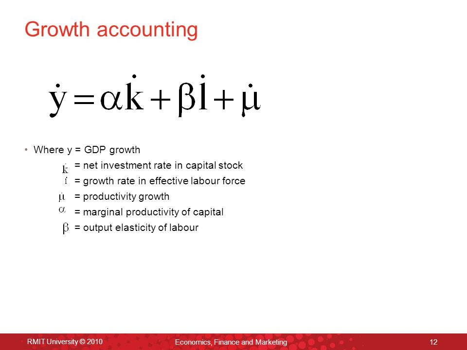 RMIT University © 2010 Economics, Finance and Marketing 12 Growth accounting Where y = GDP growth = net investment rate in capital stock = growth rate in effective labour force = productivity growth = marginal productivity of capital = output elasticity of labour