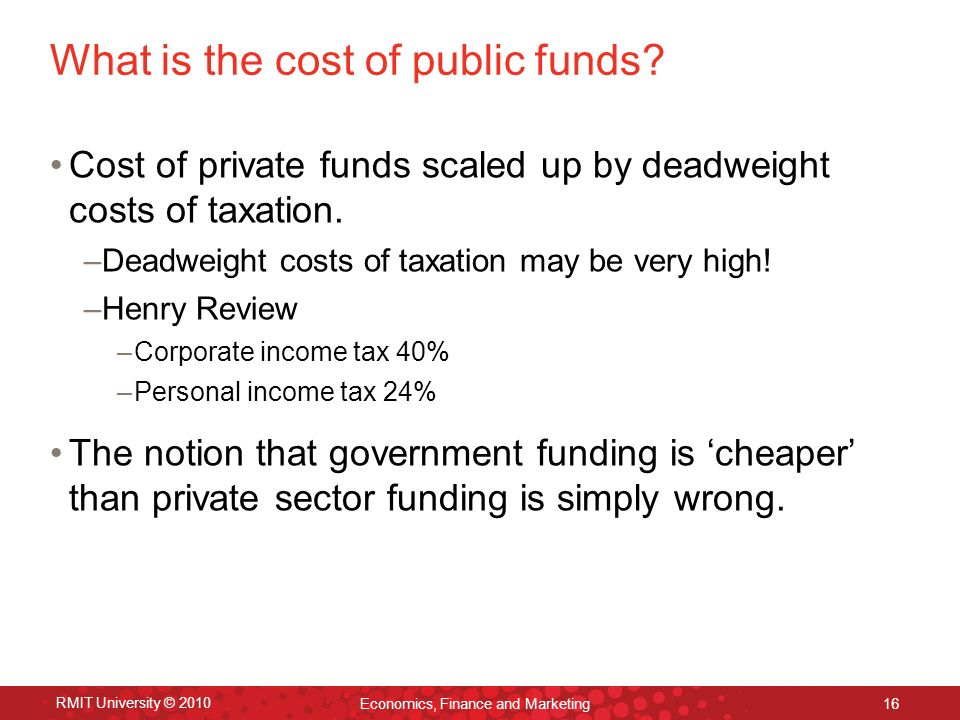 RMIT University © 2010 Economics, Finance and Marketing 16 What is the cost of public funds.