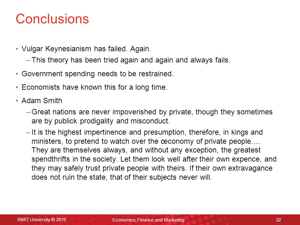 RMIT University © 2010 Economics, Finance and Marketing 32 Conclusions Vulgar Keynesianism has failed. Again. –This theory has been tried again and ag