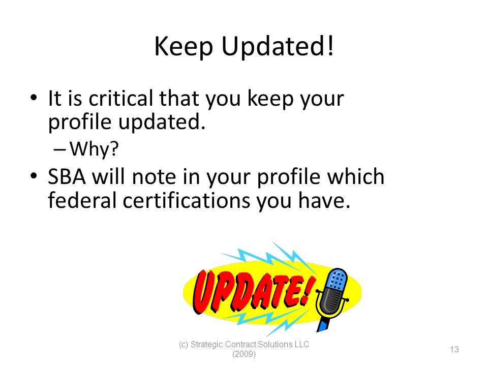 (c) Strategic Contract Solutions LLC (2009) 13 Keep Updated! It is critical that you keep your profile updated. – Why? SBA will note in your profile w