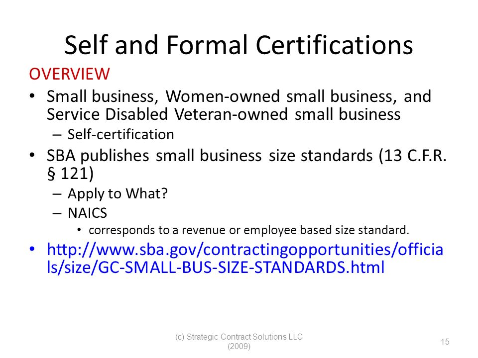 (c) Strategic Contract Solutions LLC (2009) 15 Self and Formal Certifications OVERVIEW Small business, Women-owned small business, and Service Disabled Veteran-owned small business – Self-certification SBA publishes small business size standards (13 C.F.R.