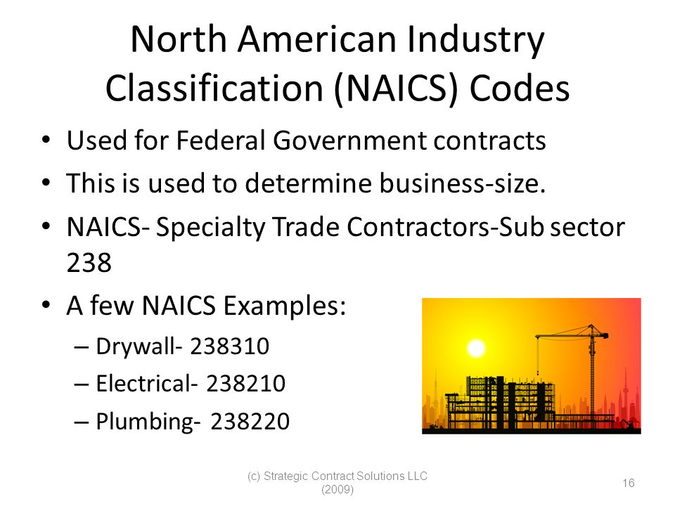 (c) Strategic Contract Solutions LLC (2009) 16 North American Industry Classification (NAICS) Codes Used for Federal Government contracts This is used to determine business-size.