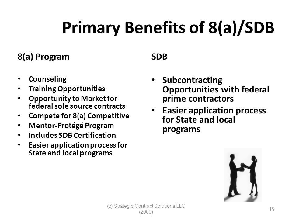(c) Strategic Contract Solutions LLC (2009) 19 Primary Benefits of 8(a)/SDB 8(a) Program Counseling Training Opportunities Opportunity to Market for federal sole source contracts Compete for 8(a) Competitive Mentor-Protégé Program Includes SDB Certification Easier application process for State and local programs SDB Subcontracting Opportunities with federal prime contractors Easier application process for State and local programs